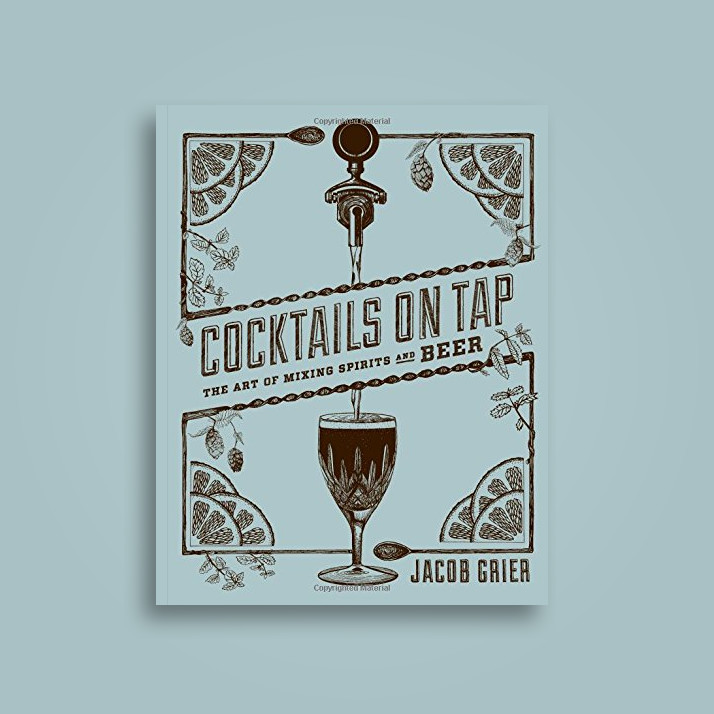 Cocktails on Tap: The Art of Mixing Spirits and Beer - Jacob Grier
