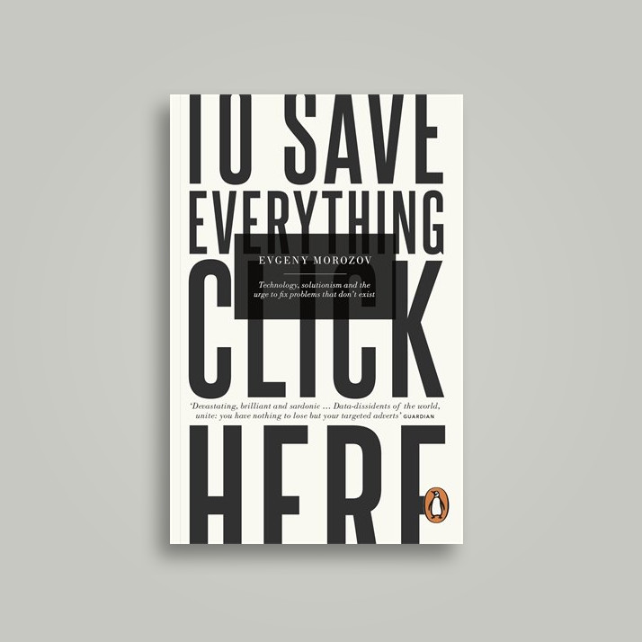 To Save Everything, Click Here: Technology, Solutionism, and the Urge to Fix Problems that Don't Exist - Evgeny Morozov