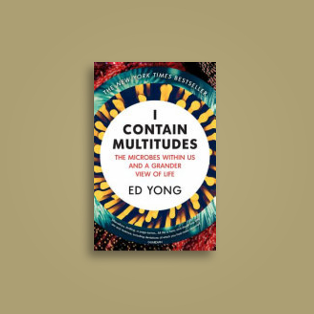 I Contain Multitudes: The Microbes Within Us and a Grander View of Life - Ed Yong