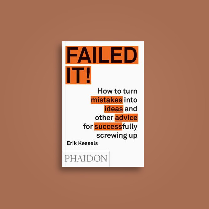 Failed it!: How to Turn Mistakes into Ideas and Other Advice for Successfully Screwing Up - Erik Kessels