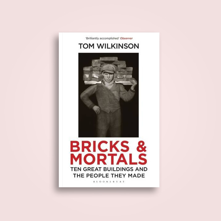 Bricks & Mortals: Ten Great Buildings and the People They Made - Tom Wilkinson