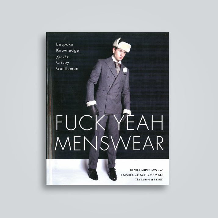 Fuck Yeah Menswear: Bespoke Knowledge for the Crispy Gentleman - Kevin Burrows