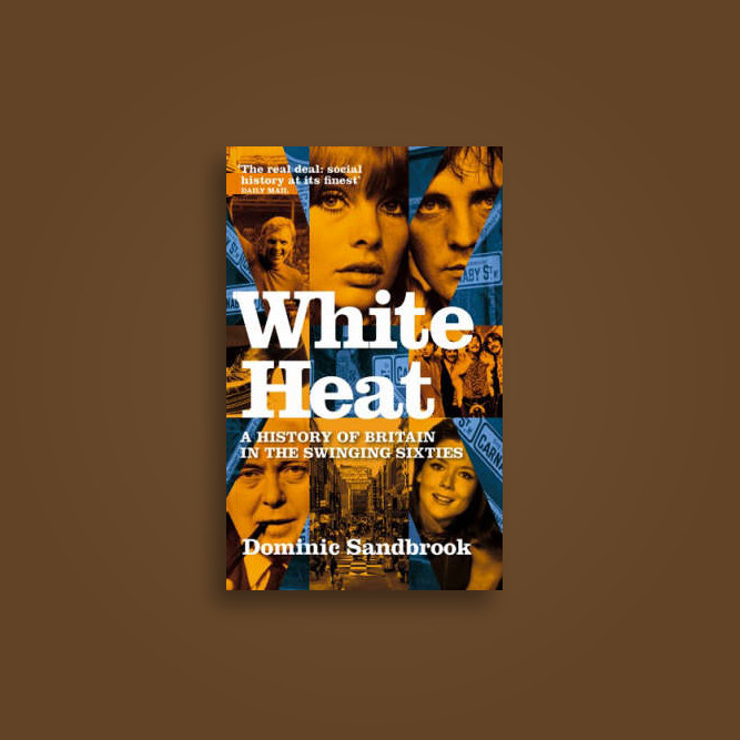 White Heat: A History of Britain in the Swinging Sixties - Dominic Sandbrook