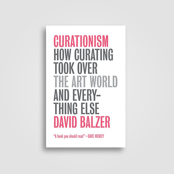 Curationism: How Curating Took Over the Art World and Everything Else - David Balzer
