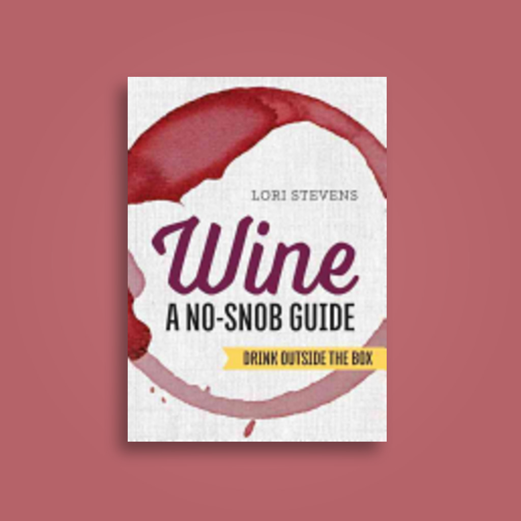 Wine: A No-Snob Guide : Drink Outside the Box - Lori Stevens