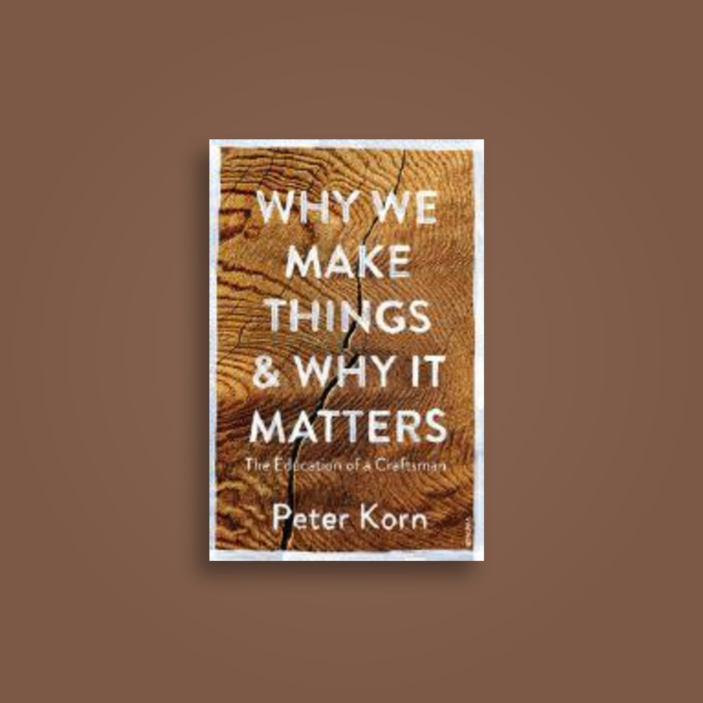 Why We Make Things and Why it Matters: The Education of a Craftsman - Peter Korn