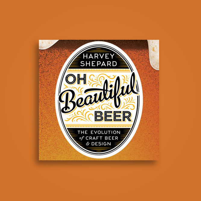 Oh Beautiful Beer: The Evolution of Craft Beer and Design - Harvey Shepard