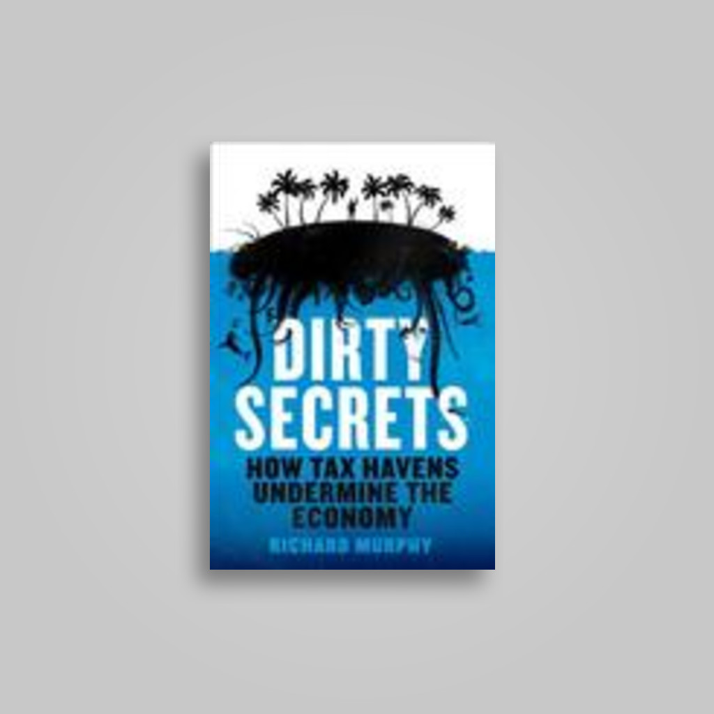 Dirty Secrets: How Tax Havens Destroy the Economy - Richard Murphy