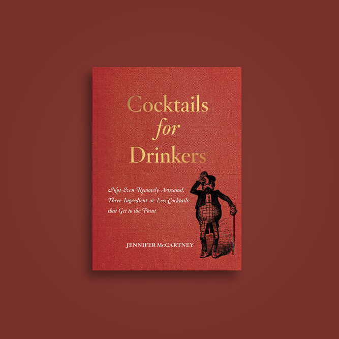 Cocktails for Drinkers: Not-Even-Remotely-Artisanal, Three-Ingredient-or-Less Cocktails that Get to the Point - Jennifer McCartney