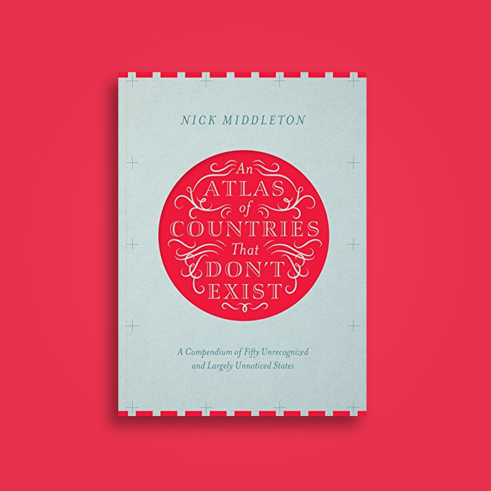 An Atlas of Countries That Don't Exist: A Compendium of Fifty Unrecognized and Largely Unnoticed States