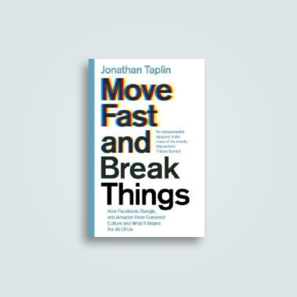 Move Fast and Break Things: How Facebook, Google, and Amazon Have Cornered Culture and What It Means For All Of Us - Jonathan Taplin