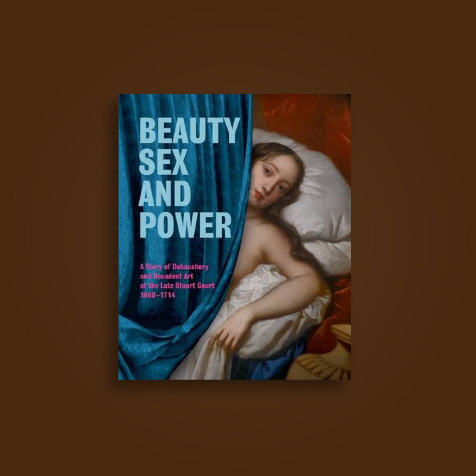 Beauty, Sex and Power: A Story of Debauchery and Decadent Art at the Late Stuart Court 1660-1714