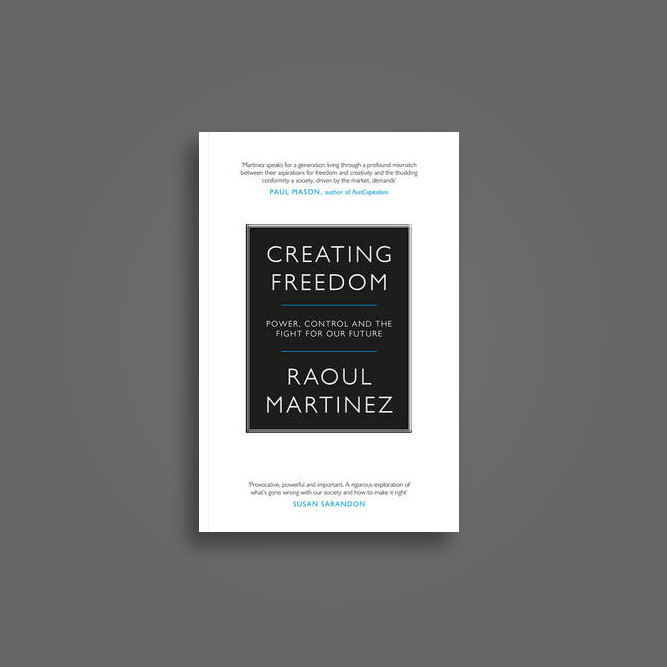 Creating Freedom: Power, Control and the Fight for Our Future - Raoul Martinez