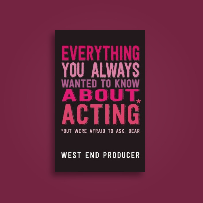 Everything You Always Wanted to Know About Acting (But Were Afraid to Ask, Dear) - West End Producer