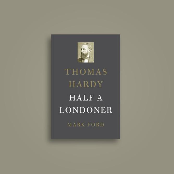 Thomas Hardy: Half a Londoner - Mark Ford