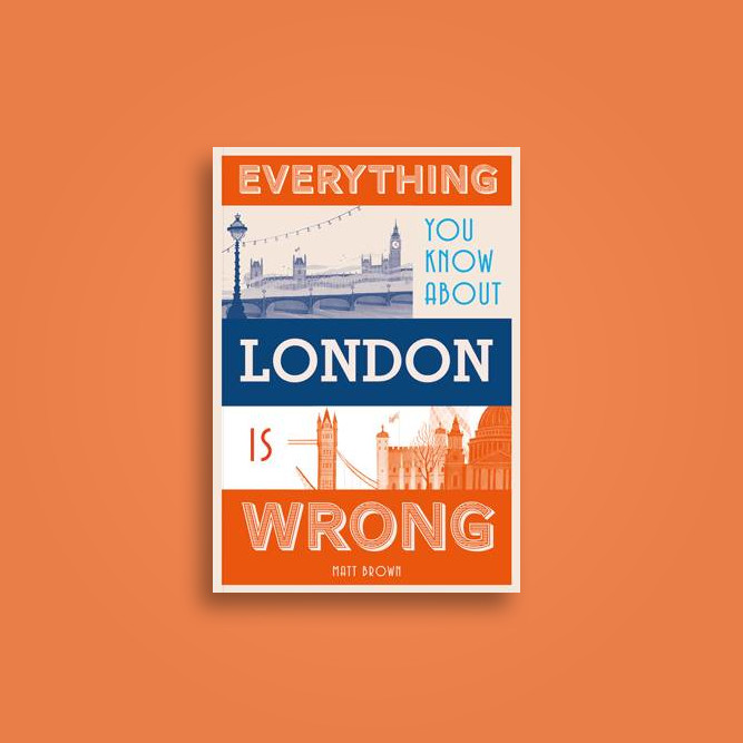 Everything You Know About London is Wrong - Matt Brown