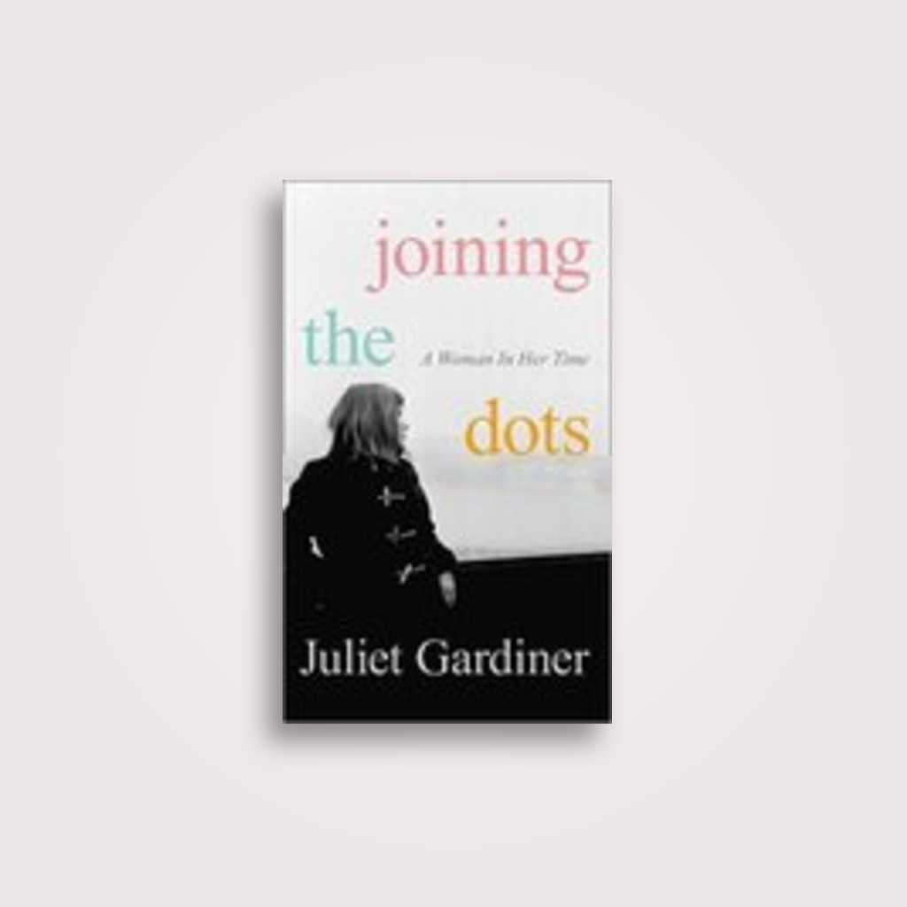Joining the Dots: A Woman In Her Time - Juliet Gardiner