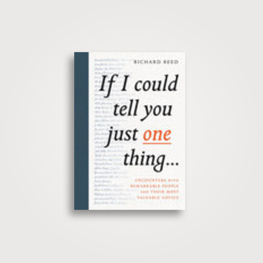 If I Could Tell You Just One Thing...: Encounters with Remarkable People and Their Most Valuable Advice - Richard Reed