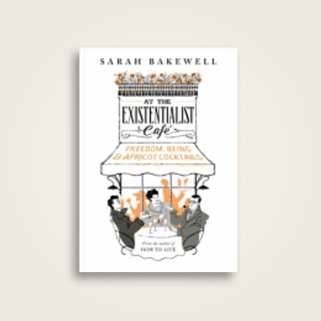 At the Existentialist Cafe: Freedom, Being, and Apricot Cocktails - Sarah Bakewell