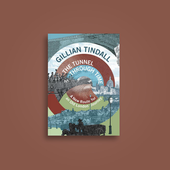 The Tunnel Through Time: A new route for an old London journey - Gillian Tindall