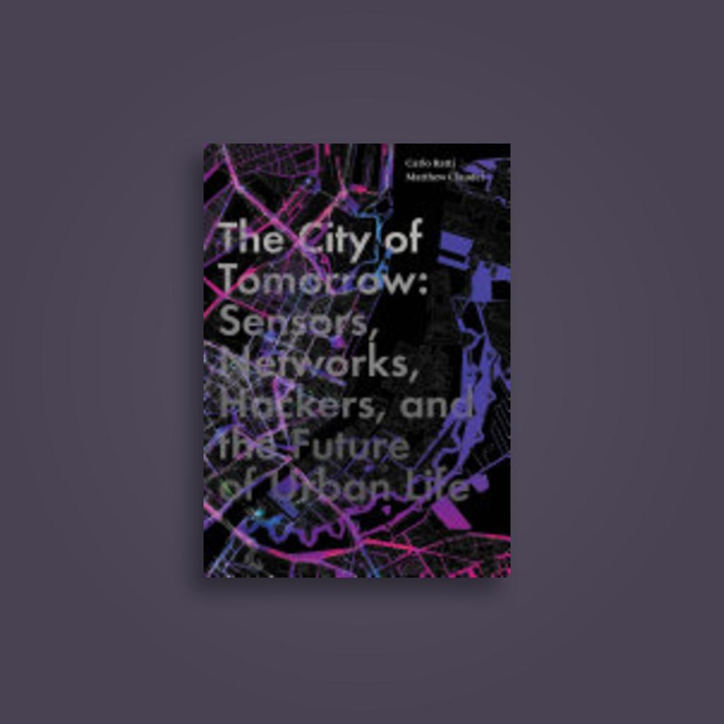 The City of Tomorrow: Sensors, Networks, Hackers, and the Future of Urban Life - Carlo Ratti, Matthew Claudel